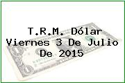 T.R.M. Dólar Viernes 3 De Julio De 2015