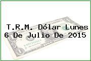 T.R.M. Dólar Lunes 6 De Julio De 2015