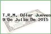 T.R.M. Dólar Jueves 9 De Julio De 2015