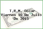 T.R.M. Dólar Viernes 10 De Julio De 2015