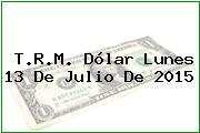 T.R.M. Dólar Lunes 13 De Julio De 2015