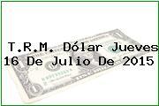 T.R.M. Dólar Jueves 16 De Julio De 2015