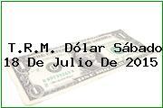T.R.M. Dólar Sábado 18 De Julio De 2015