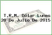 T.R.M. Dólar Lunes 20 De Julio De 2015