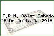 T.R.M. Dólar Sábado 25 De Julio De 2015