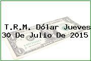 T.R.M. Dólar Jueves 30 De Julio De 2015