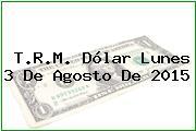 T.R.M. Dólar Lunes 3 De Agosto De 2015