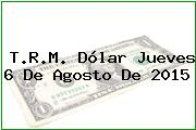 T.R.M. Dólar Jueves 6 De Agosto De 2015