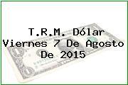 T.R.M. Dólar Viernes 7 De Agosto De 2015