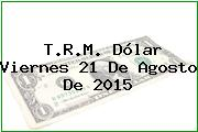 T.R.M. Dólar Viernes 21 De Agosto De 2015