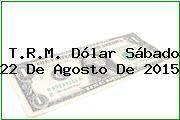 T.R.M. Dólar Sábado 22 De Agosto De 2015