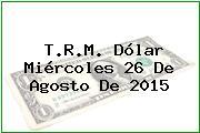 T.R.M. Dólar Miércoles 26 De Agosto De 2015