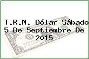 T.R.M. Dólar Sábado 5 De Septiembre De 2015