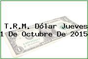 T.R.M. Dólar Jueves 1 De Octubre De 2015
