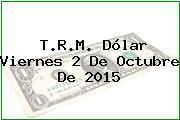 T.R.M. Dólar Viernes 2 De Octubre De 2015