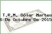 T.R.M. Dólar Martes 6 De Octubre De 2015