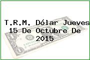 T.R.M. Dólar Jueves 15 De Octubre De 2015