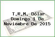 T.R.M. Dólar Domingo 1 De Noviembre De 2015