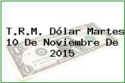 T.R.M. Dólar Martes 10 De Noviembre De 2015