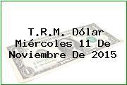 T.R.M. Dólar Miércoles 11 De Noviembre De 2015