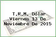 T.R.M. Dólar Viernes 13 De Noviembre De 2015