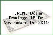 T.R.M. Dólar Domingo 15 De Noviembre De 2015