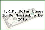 T.R.M. Dólar Lunes 16 De Noviembre De 2015
