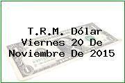 T.R.M. Dólar Viernes 20 De Noviembre De 2015
