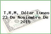T.R.M. Dólar Lunes 23 De Noviembre De 2015