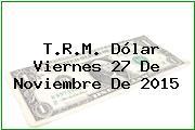T.R.M. Dólar Viernes 27 De Noviembre De 2015