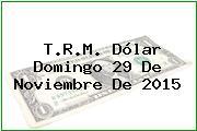T.R.M. Dólar Domingo 29 De Noviembre De 2015