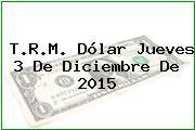 T.R.M. Dólar Jueves 3 De Diciembre De 2015