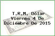 T.R.M. Dólar Viernes 4 De Diciembre De 2015
