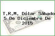 T.R.M. Dólar Sábado 5 De Diciembre De 2015