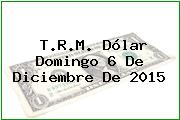 T.R.M. Dólar Domingo 6 De Diciembre De 2015