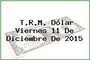 T.R.M. Dólar Viernes 11 De Diciembre De 2015