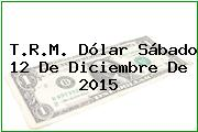 T.R.M. Dólar Sábado 12 De Diciembre De 2015