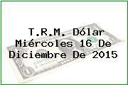 T.R.M. Dólar Miércoles 16 De Diciembre De 2015