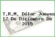 T.R.M. Dólar Jueves 17 De Diciembre De 2015