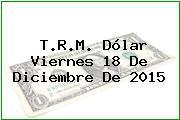 T.R.M. Dólar Viernes 18 De Diciembre De 2015