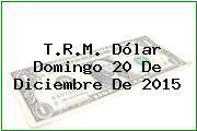 T.R.M. Dólar Domingo 20 De Diciembre De 2015