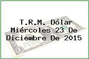 T.R.M. Dólar Miércoles 23 De Diciembre De 2015