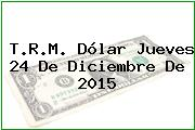 T.R.M. Dólar Jueves 24 De Diciembre De 2015