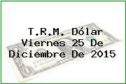 T.R.M. Dólar Viernes 25 De Diciembre De 2015