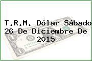 T.R.M. Dólar Sábado 26 De Diciembre De 2015
