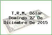 T.R.M. Dólar Domingo 27 De Diciembre De 2015