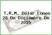 T.R.M. Dólar Lunes 28 De Diciembre De 2015