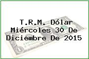 T.R.M. Dólar Miércoles 30 De Diciembre De 2015