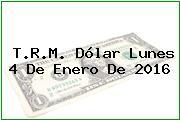 T.R.M. Dólar Lunes 4 De Enero De 2016