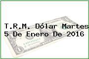 T.R.M. Dólar Martes 5 De Enero De 2016